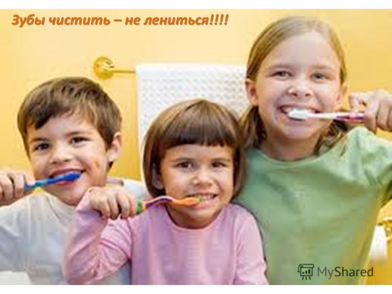 Зубы чистить – не лениться!!!!