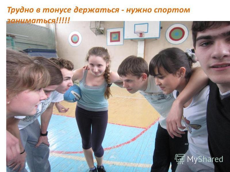 Трудно в тонусе держаться - нужно спортом заниматься!!!!!