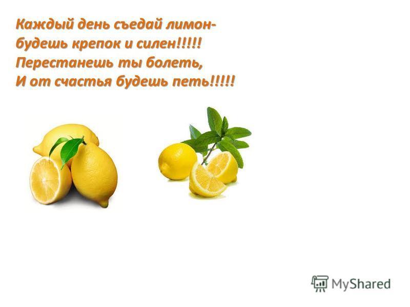 Каждый день съедай лимон- будешь крепок и силен!!!!! Перестанешь ты болеть, И от счастья будешь петь!!!!!