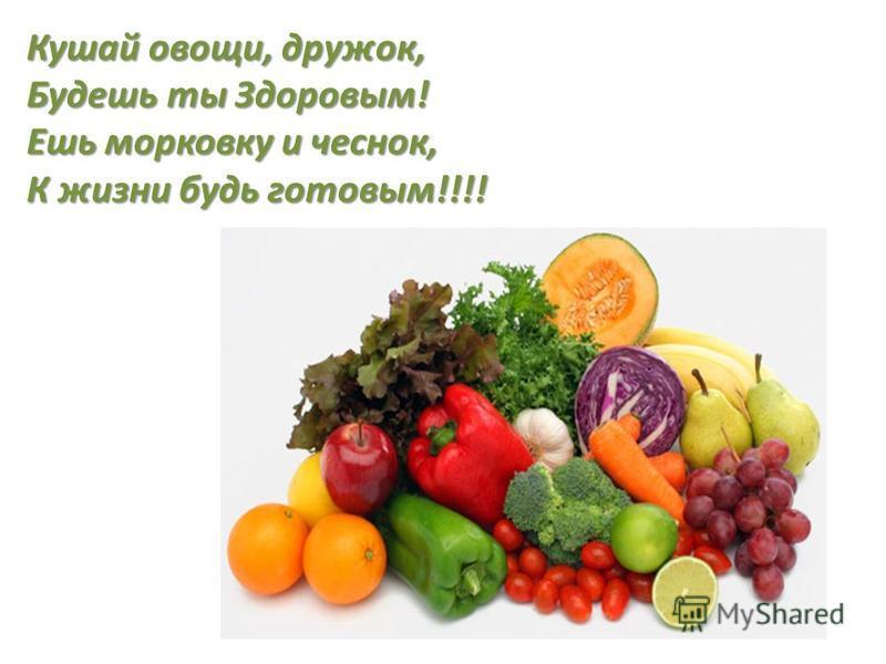 Кушай овощи, дружок, Будешь ты Здоровым! Ешь морковку и чеснок, К жизни будь готовым!!!!