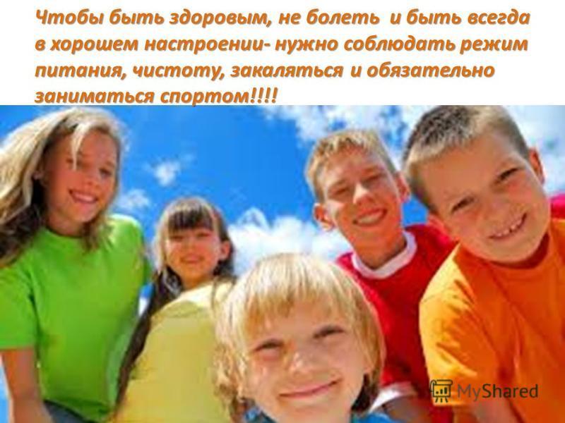Чтобы быть здоровым, не болеть и быть всегда в хорошем настроении- нужно соблюдать режим питания, чистоту, закаляться и обязательно заниматься спортом!!!!