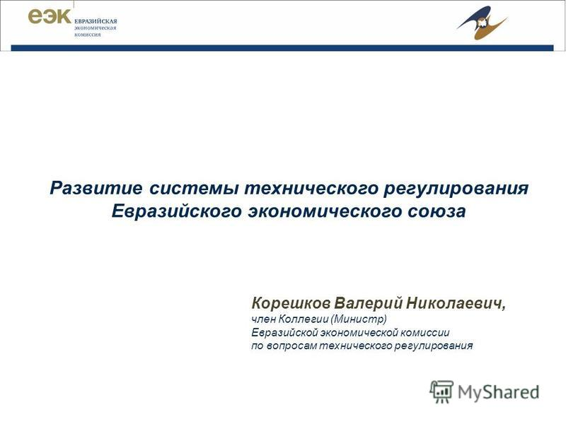 Корешков Валерий Николаевич, член Коллегии (Министр) Евразийской экономической комиссии по вопросам технического регулирования Развитие системы технического регулирования Евразийского экономического союза