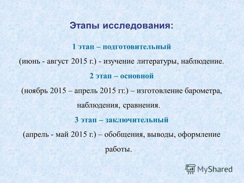Этапы исследования: 1 этап – подготовительный (июнь - август 2015 г.) - изучение литературы, наблюдение. 2 этап – основной (ноябрь 2015 – апрель 2015 гг.) – изготовление барометра, наблюдения, сравнения. 3 этап – заключительный (апрель - май 2015 г.)