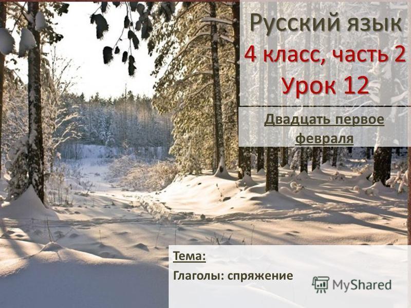 Русский язык 4 класс, часть 2 У рок 12 Тема: Глаголы: спряжение Двадцать первое февраля