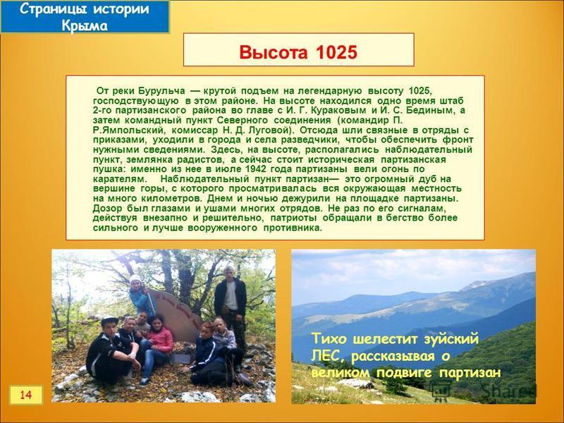 Высота 1025 От реки Бурульча крутой подъем на легендарную высоту 1025, господствующую в этом районе. На высоте находился одно время штаб 2-го партизанского района во главе с И. Г. Кураковым и И. С. Бединым, а затем командный пункт Северного соединени