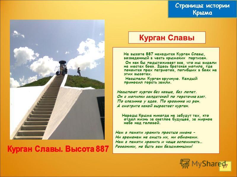 Курган Славы На высоте 887 находится Курган Славы, возведенный в честь крымских партизан. Он как бы подытоживает все, что мы видели на местах боев. Здесь братская могила, где покоится прах патриотов, погибших в боях на этих высотах. Насыпали Курган в