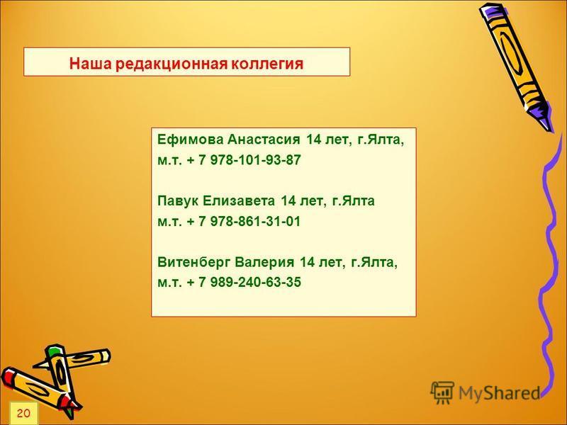 Наша редакционная коллегия Ефимова Анастасия 14 лет, г.Ялта, м.т. + 7 978-101-93-87 Павук Елизавета 14 лет, г.Ялта м.т. + 7 978-861-31-01 Витенберг Валерия 14 лет, г.Ялта, м.т. + 7 989-240-63-35 20