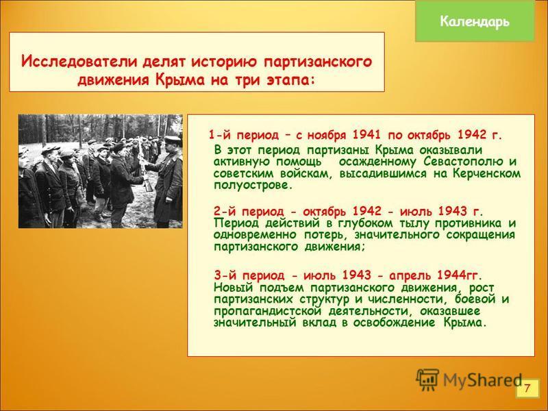 Исследователи делят историю партизанского движения Крыма на три этапа: 1-й период – с ноября 1941 по октябрь 1942 г. В этот период партизаны Крыма оказывали активную помощь осажденному Севастополю и советским войскам, высадившимся на Керченском полуо
