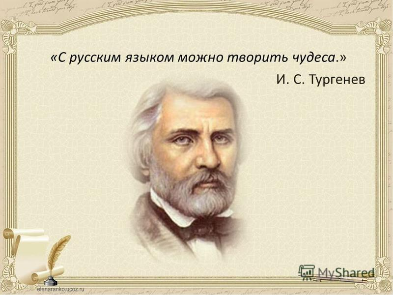 «С русским языком можно творить чудеса.» И. С. Тургенев