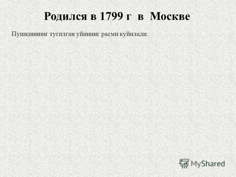 Пушкиннинг тугилган уйининг расим куйилади. Родился в 1799 г в Москве