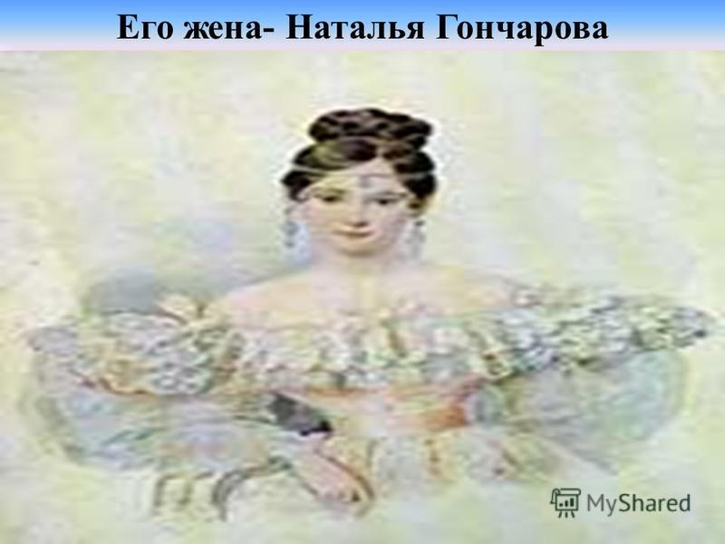 Его жена- Наталья Гончарова