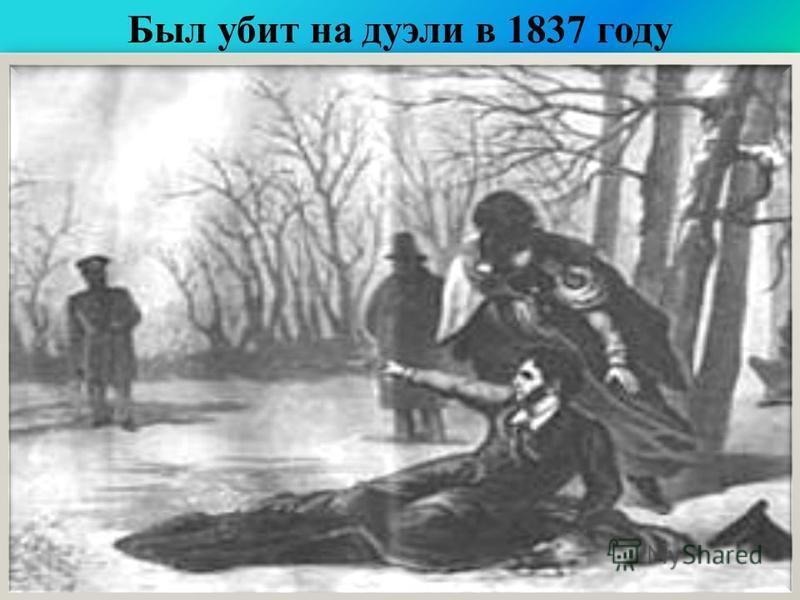 Был убит на дуэли в 1837 году