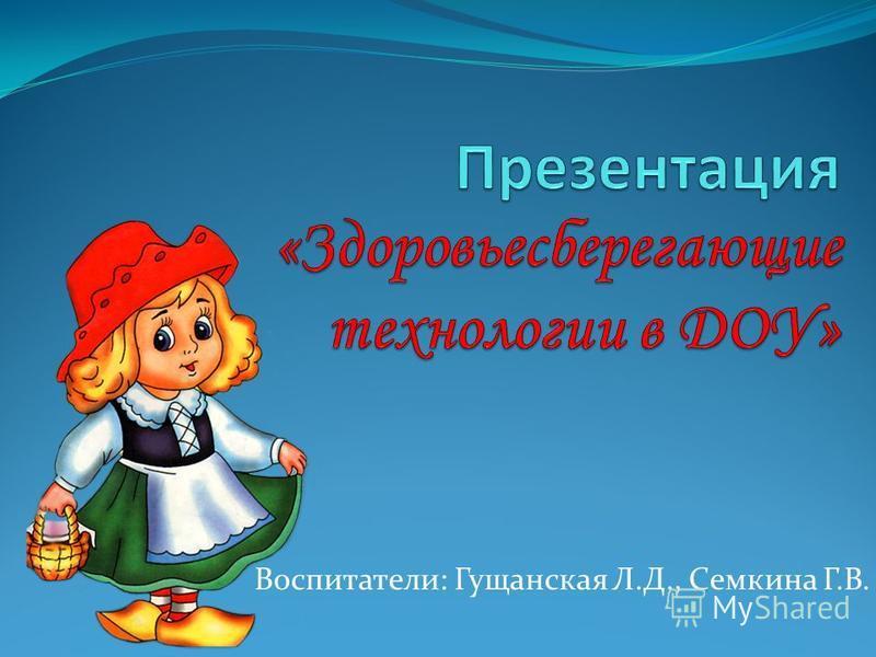 Воспитатели: Гущанская Л.Д., Семкина Г.В.