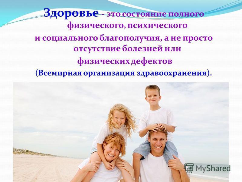 Здоровье - это состояние полного физического, психического и социального благополучия, а не просто отсутствие болезней или физических дефектов (Всемирная организация здравоохранения).