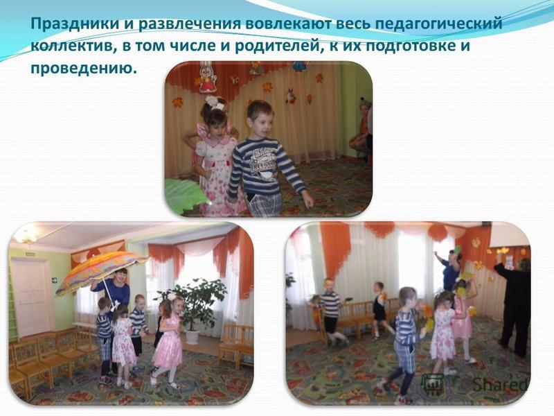 Праздники и развлечения вовлекают весь педагогический коллектив, в том числе и родителей, к их подготовке и проведению.