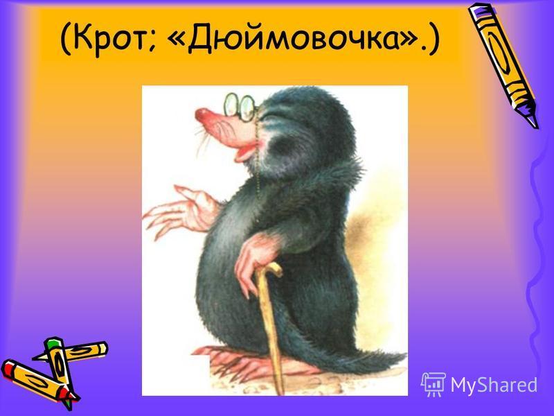 (Крот; «Дюймовочка».)