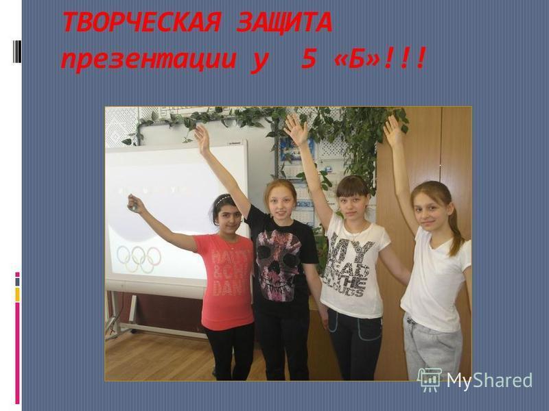 ТВОРЧЕСКАЯ ЗАЩИТА презентации у 5 «Б»!!!