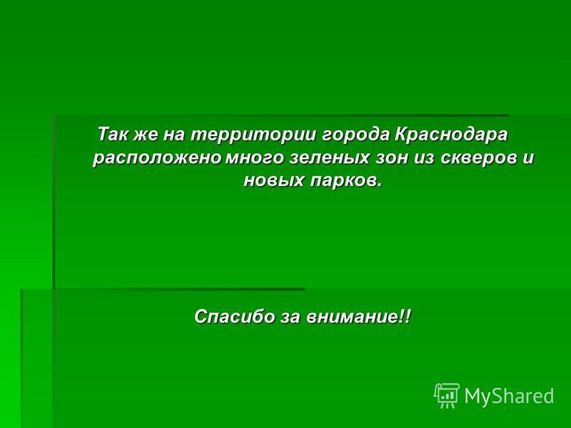 Так же на территории города Краснодара расположено много зеленых зон из скверов и новых парков. Спасибо за внимание!!