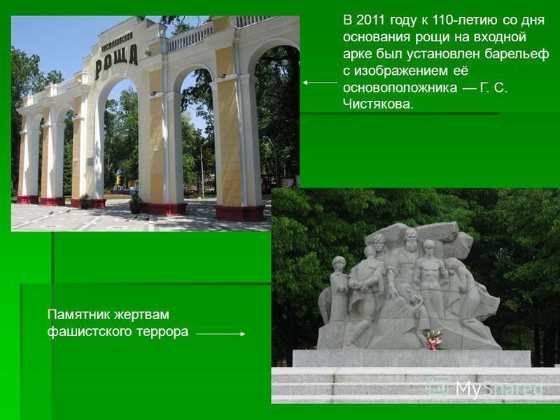 Памятник жертвам фашистского террора В 2011 году к 110-летию со дня основания рощи на входной арке был установлен барельеф с изображением её основоположника Г. С. Чистякова.