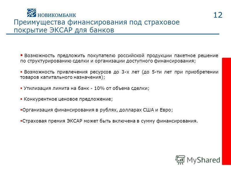 12 Преимущества финансирования под страховое покрытие ЭКСАР для банков Возможность предложить покупателю российской продукции пакетное решение по структурированию сделки и организации доступного финансирования; Возможность привлечения ресурсов до 3-х