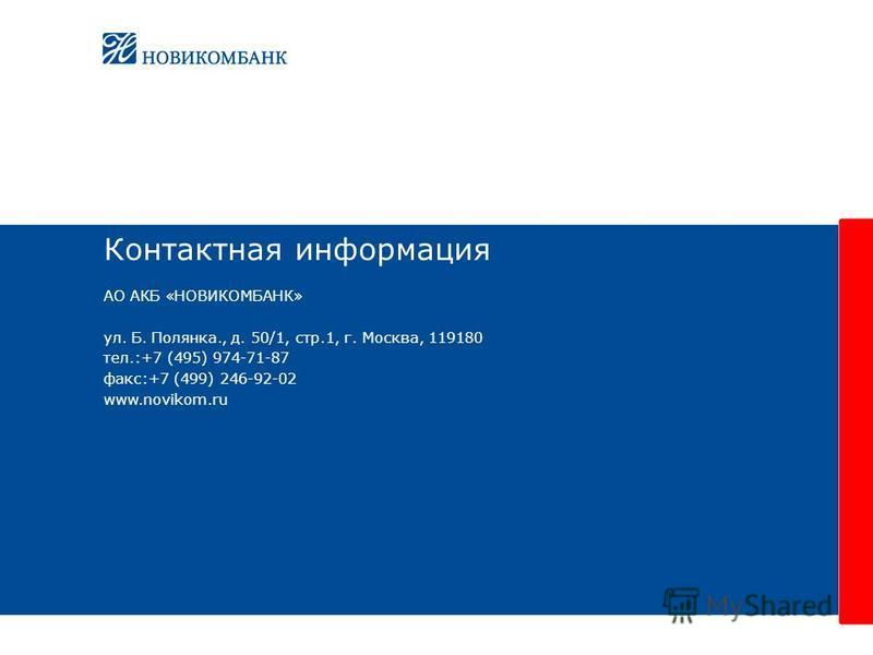 Контактная информация АО АКБ «НОВИКОМБАНК» ул. Б. Полянка., д. 50/1, стр.1, г. Москва, 119180 тел.:+7 (495) 974-71-87 факс:+7 (499) 246-92-02 www.novikom.ru