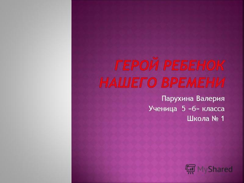 Парухина Валерия Ученица 5 «б» класса Школа 1