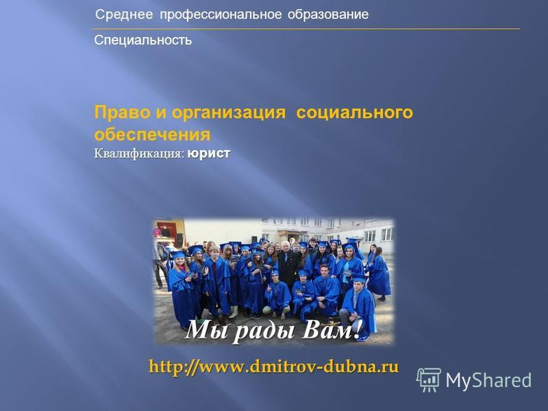 Среднее профессиональное образование Специальность http://www.dmitrov-dubna.ru Мы рады Вам ! Право и организация социального обеспечения Квалификация : юрист