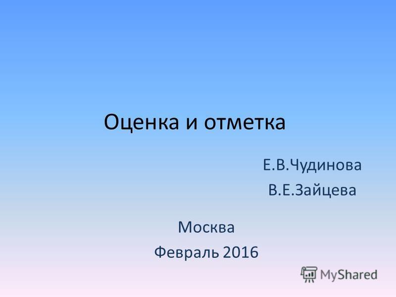 Оценка и отметка Е.В.Чудинова В.Е.Зайцева Москва Февраль 2016