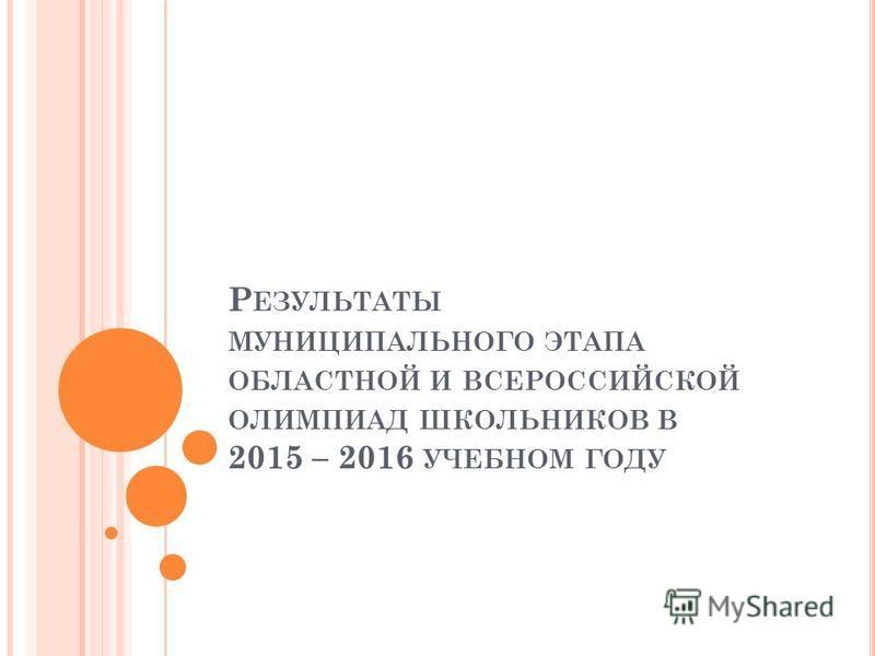 Р ЕЗУЛЬТАТЫ МУНИЦИПАЛЬНОГО ЭТАПА ОБЛАСТНОЙ И ВСЕРОССИЙСКОЙ ОЛИМПИАД ШКОЛЬНИКОВ В 2015 – 2016 УЧЕБНОМ ГОДУ