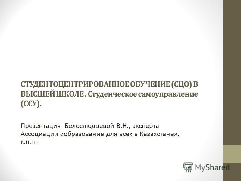 СТУДЕНТОЦЕНТРИРОВАННОЕ ОБУЧЕНИЕ (СЦО) В ВЫСШЕЙ ШКОЛЕ. Студенческое самоуправление (ССУ). Презентация Белослюдцевой В.Н., эксперта Ассоциации «образование для всех в Казахстане», к.п.н.