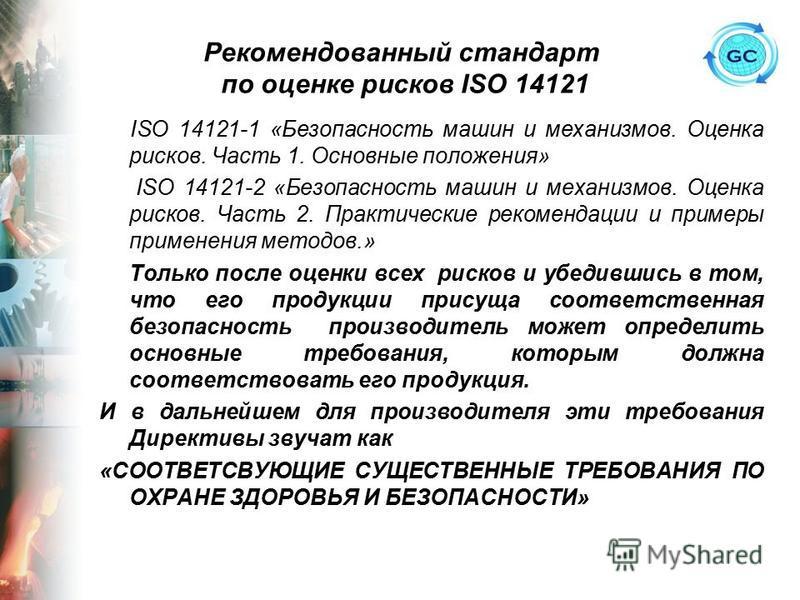 Рекомендованный стандарт по оценке рисков ISO 14121 ISO 14121-1 «Безопасность машин и механизмов. Оценка рисков. Часть 1. Основные положения» ISO 14121-2 «Безопасность машин и механизмов. Оценка рисков. Часть 2. Практические рекомендации и примеры пр
