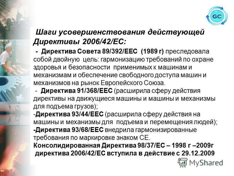 Шаги усовершенствования действующей Директивы 2006/42/ЕС: - Директива Совета 89/392/ЕЕС (1989 г) преследовала собой двойную цель: гармонизацию требований по охране здоровья и безопасности применимых к машинам и механизмам и обеспечение свободного дос