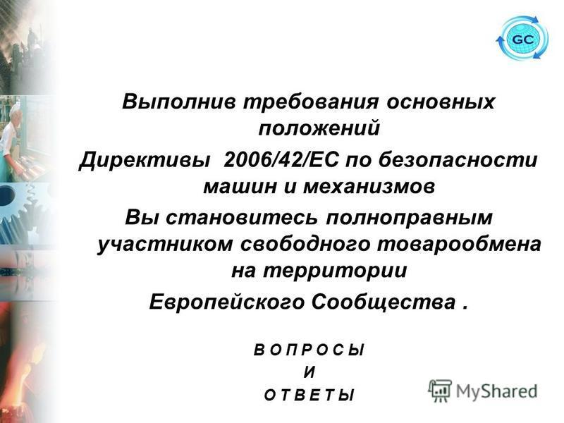 Выполнив требования основных положений Директивы 2006/42/ЕС по безопасности машин и механизмов Вы становитесь полноправным участником свободного товарообмена на территории Европейского Сообщества. В О П Р О С Ы И О Т В Е Т Ы