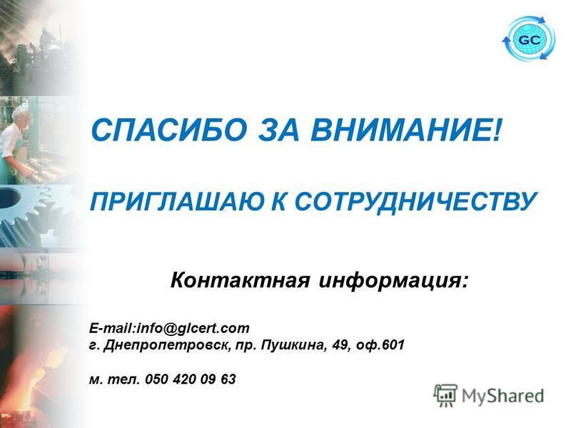 СПАСИБО ЗА ВНИМАНИЕ! ПРИГЛАШАЮ К СОТРУДНИЧЕСТВУ Контактная информация: E-mail:info@glcert.com г. Днепропетровск, пр. Пушкина, 49, оф.601 м. тел. 050 420 09 63