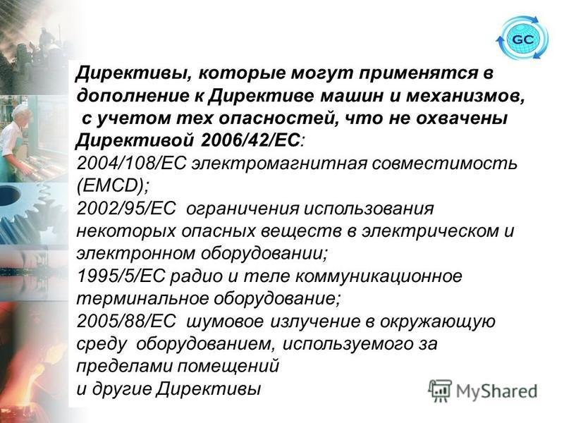 Директивы, которые могут применятся в дополнение к Директиве машин и механизмов, с учетом тех опасностей, что не охвачены Директивой 2006/42/ЕС: 2004/108/ЕС электромагнитная совместимость (EMCD); 2002/95/ЕС ограничения использования некоторых опасных