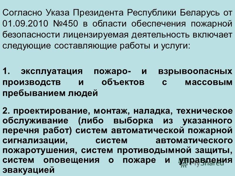 Согласно Указа Президента Республики Беларусь от 01.09.2010 450 в области обеспечения пожарной безопасности лицензируемая деятельность включает следующие составляющие работы и услуги: 1. эксплуатация пожаро- и взрывоопасных производств и объектов с м
