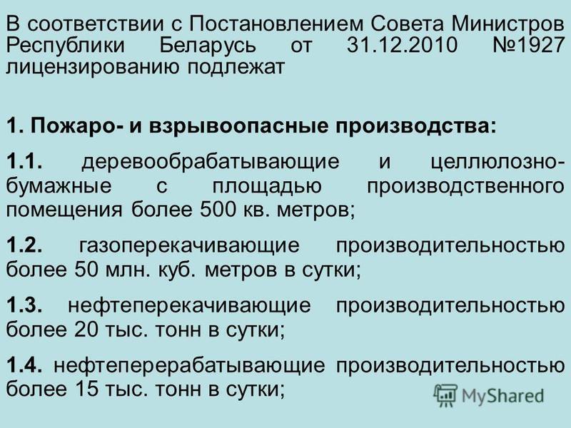 В соответствии с Постановлением Совета Министров Республики Беларусь от 31.12.2010 1927 лицензированию подлежат 1. Пожаро- и взрывоопасные производства: 1.1. деревообрабатывающие и целлюлозно- бумажные с площадью производственного помещения более 500