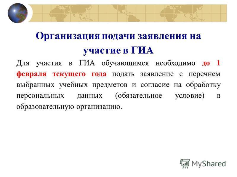 Организация подачи заявления на участие в ГИА Для участия в ГИА обучающимся необходимо до 1 февраля текущего года подать заявление с перечнем выбранных учебных предметов и согласие на обработку персональных данных (обязательное условие) в образовател