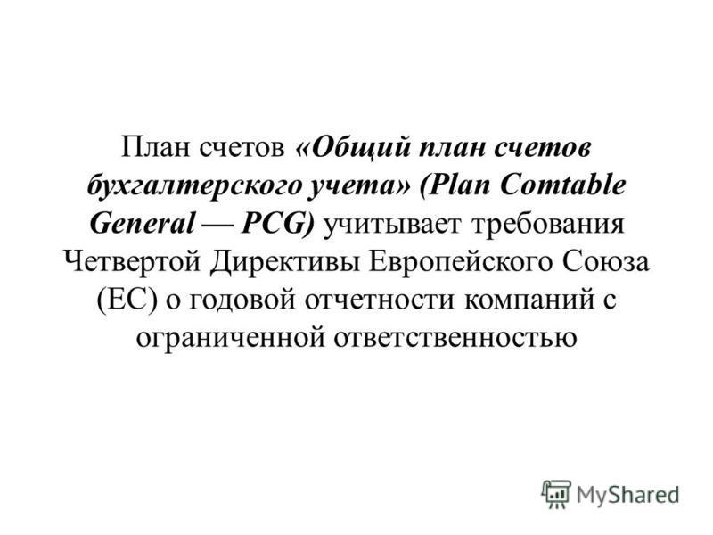 План счетов «Общий план счетов бухгалтерского учета» (Рlan Comtable General PCG) учитывает требования Четвертой Директивы Европейского Союза (ЕС) о годовой отчетности компаний с ограниченной ответственностью