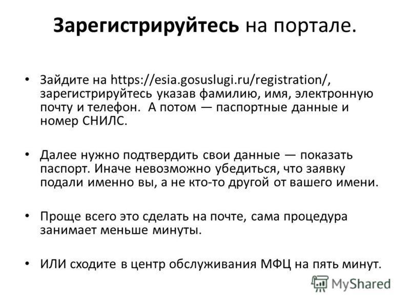 Зарегистрируйтесь на портале. Зайдите на https://esia.gosuslugi.ru/registration/, зарегистрируйтесь указав фамилию, имя, электронную почту и телефон. А потом паспортные данные и номер СНИЛС. Далее нужно подтвердить свои данные показать паспорт. Иначе