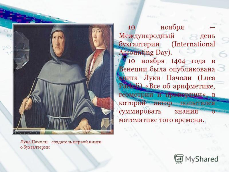 10 ноября Международный день бухгалтерии (International Accounting Day). 10 ноября 1494 года в Венеции была опубликована книга Луки Пачоли (Luca Pacioli) «Все об арифметике, геометрии и пропорции», в которой автор попытался суммировать знания о матем