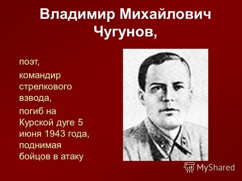 Владимир Михайлович Чугунов, поэт, командир стрелкового взвода, погиб на Курской дуге 5 июня 1943 года, поднимая бойцов в атаку