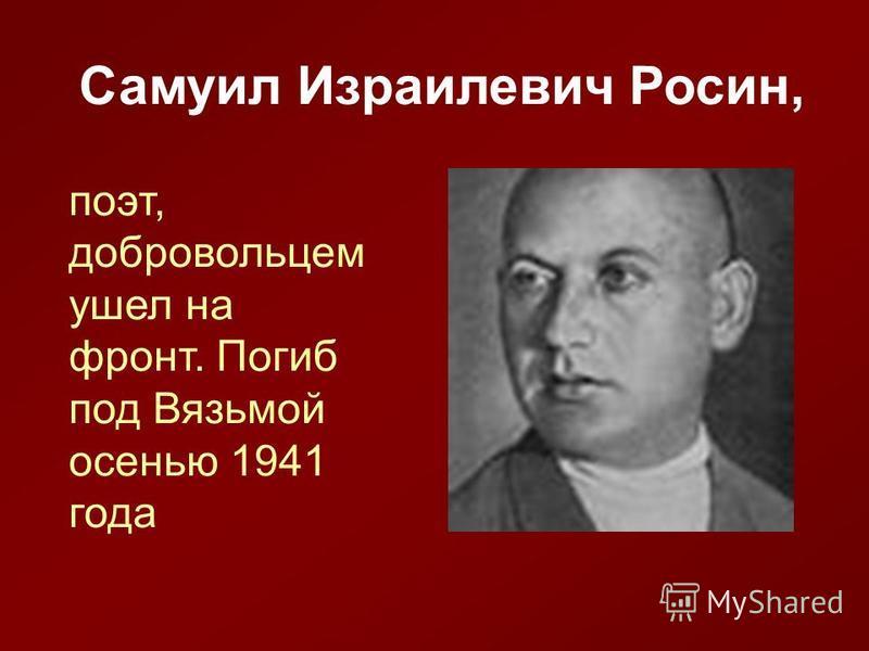 Самуил Израилевич Росин, поэт, добровольцем ушел на фронт. Погиб под Вязьмой осенью 1941 года