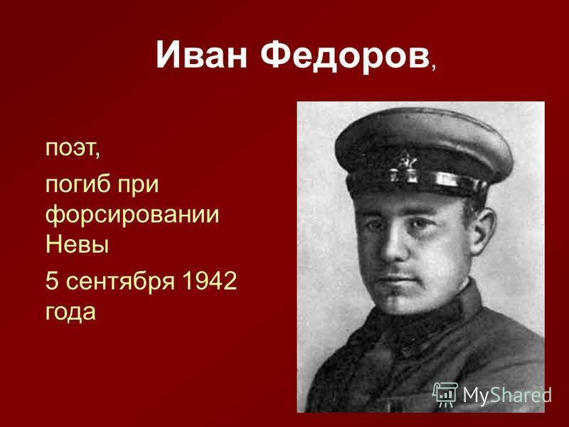 Иван Федоров, поэт, погиб при форсировании Невы 5 сентября 1942 года