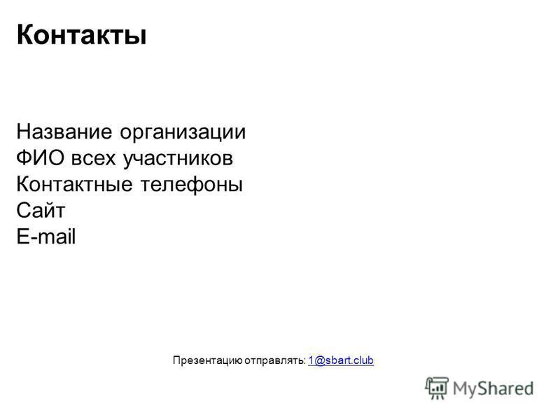 Контакты Название организации ФИО всех участников Контактные телефоны Сайт E-mail Презентацию отправлять: 1@sbart.club1@sbart.club