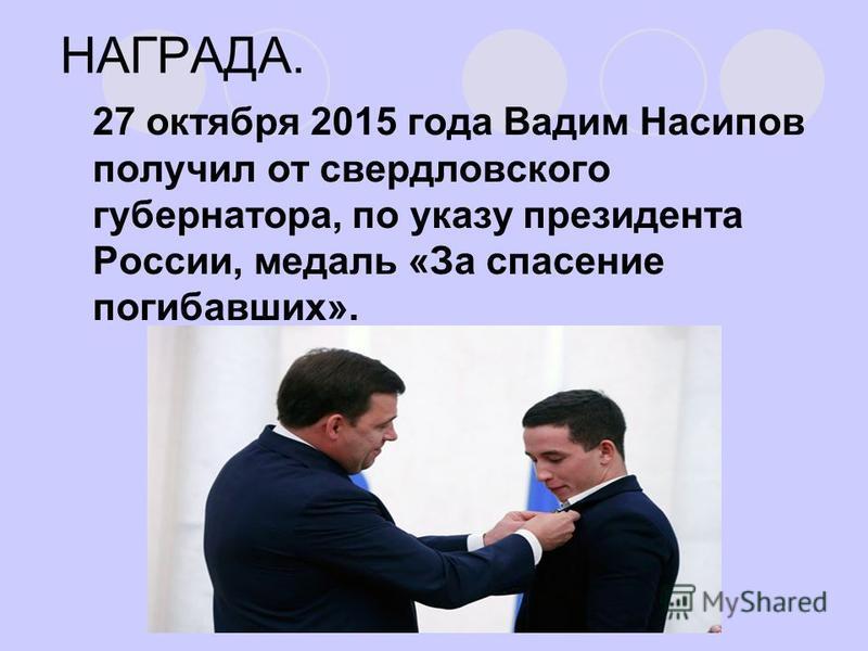 НАГРАДА. 27 октября 2015 года Вадим Насипов получил от свердловского губернатора, по указу президента России, медаль «За спасение погибавших».