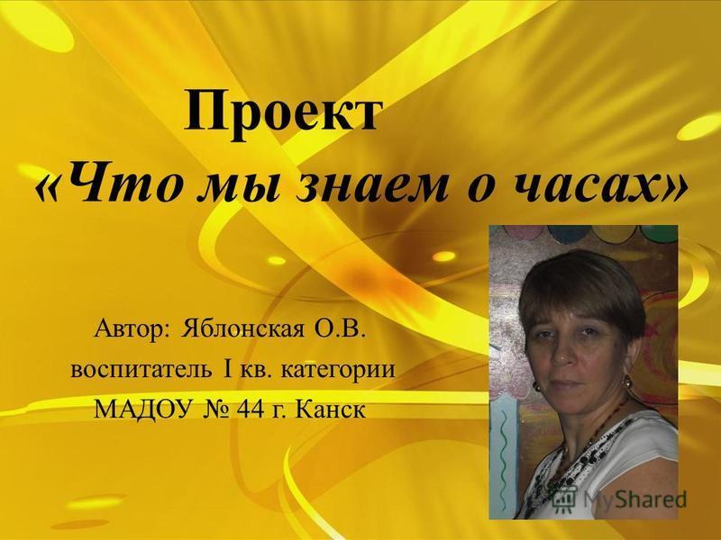 Проект «Что мы знаем о часах» Автор: Яблонская О.В. воспитатель I кв. категории МАДОУ 44 г. Канск