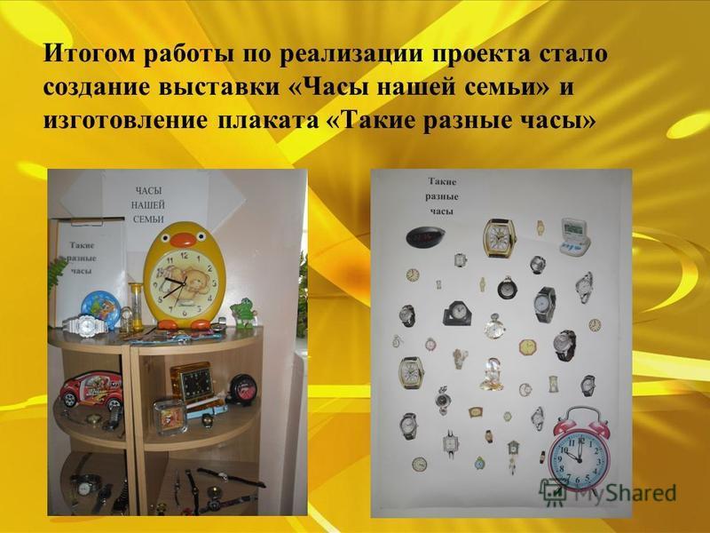 Итогом работы по реализации проекта стало создание выставки «Часы нашей семьи» и изготовление плаката «Такие разные часы»