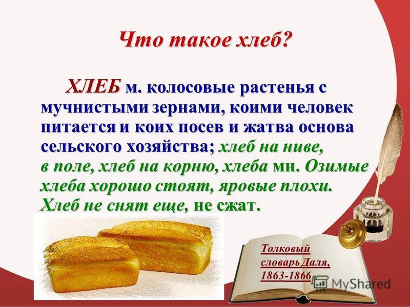 Что такое хлебб? ХЛЕБ м. колосовые растенья с мучнистыми зернами, коими человек питается и коих посев и жатва основа сельского хозяйства; хлебб на ниве, в поле, хлебб на корню, хлебба мн. Озимые хлебба хорошо стоят, яровые плохи. Хлеб не снят еще, не