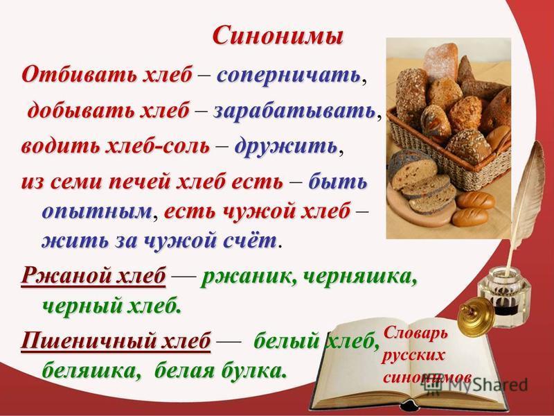 Синонимы Отбивать хлеббсоперничать Отбивать хлебб – соперничать, добывать хлеббзарабатывать добывать хлебб – зарабатывать, водить хлебб-соль дружить водить хлебб-соль – дружить, из семи печей хлебб есть быть опытным есть чужой хлебб жить за чужой счё